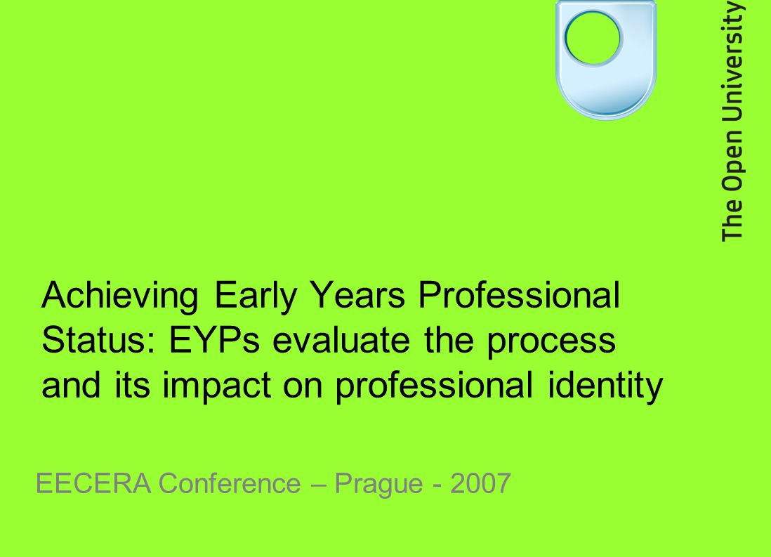 Achieving Early Years Professional Status: EYPs evaluate the process and its impact on professional identity EECERA Conference – Prague - 2007