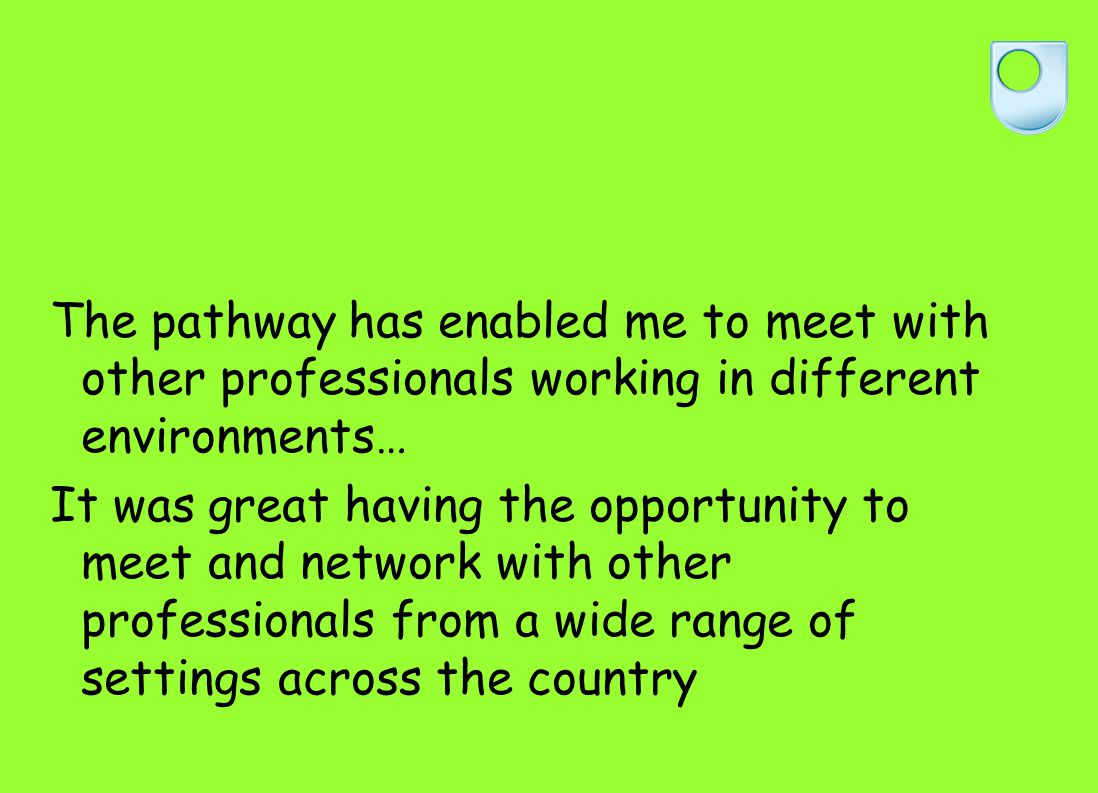 The pathway has enabled me to meet with other professionals working in different environments… It was great having the opportunity to meet and network with other professionals from a wide range of settings across the country