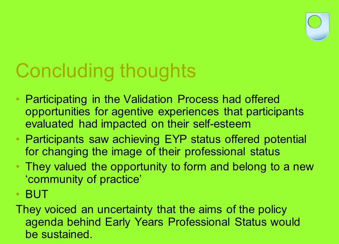 Concluding thoughts Participating in the Validation Process had offered opportunities for agentive experiences that participants evaluated had impacted on their self-esteem Participants saw achieving EYP status offered potential for changing the image of their professional status They valued the opportunity to form and belong to a new community of practice BUT They voiced an uncertainty that the aims of the policy agenda behind Early Years Professional Status would be sustained.