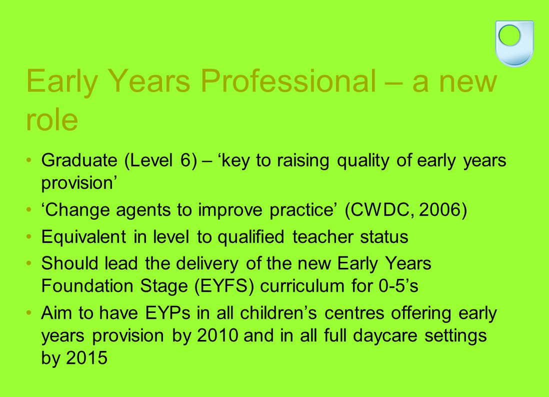 Early Years Professional – a new role Graduate (Level 6) – key to raising quality of early years provision Change agents to improve practice (CWDC, 2006) Equivalent in level to qualified teacher status Should lead the delivery of the new Early Years Foundation Stage (EYFS) curriculum for 0-5s Aim to have EYPs in all childrens centres offering early years provision by 2010 and in all full daycare settings by 2015