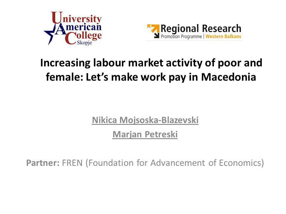 Increasing labour market activity of poor and female: Lets make work pay in Macedonia Nikica Mojsoska-Blazevski Marjan Petreski Partner: FREN (Foundation for Advancement of Economics)
