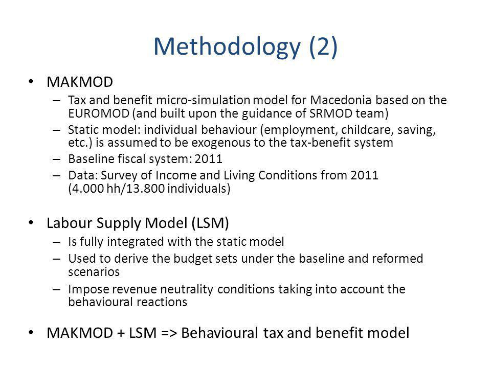 Methodology (2) MAKMOD – Tax and benefit micro-simulation model for Macedonia based on the EUROMOD (and built upon the guidance of SRMOD team) – Static model: individual behaviour (employment, childcare, saving, etc.) is assumed to be exogenous to the tax-benefit system – Baseline fiscal system: 2011 – Data: Survey of Income and Living Conditions from 2011 (4.000 hh/13.800 individuals) Labour Supply Model (LSM) – Is fully integrated with the static model – Used to derive the budget sets under the baseline and reformed scenarios – Impose revenue neutrality conditions taking into account the behavioural reactions MAKMOD + LSM => Behavioural tax and benefit model
