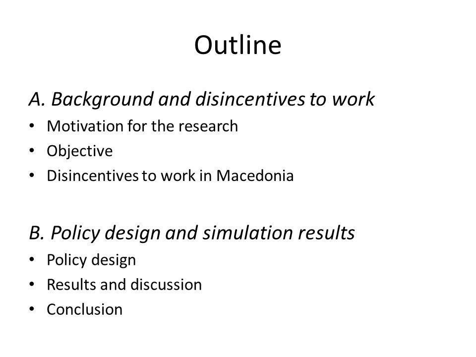 Outline A. Background and disincentives to work Motivation for the research Objective Disincentives to work in Macedonia B. Policy design and simulati