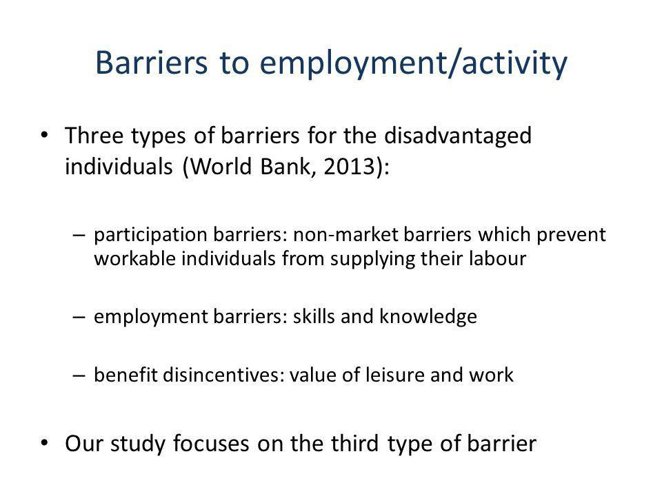 Barriers to employment/activity Three types of barriers for the disadvantaged individuals (World Bank, 2013): – participation barriers: non-market barriers which prevent workable individuals from supplying their labour – employment barriers: skills and knowledge – benefit disincentives: value of leisure and work Our study focuses on the third type of barrier
