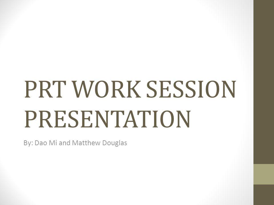 PRT WORK SESSION PRESENTATION By: Dao Mi and Matthew Douglas