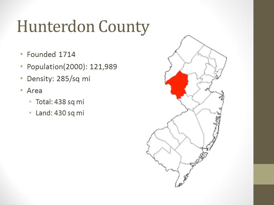 Hunterdon County Founded 1714 Population(2000): 121,989 Density: 285/sq mi Area Total: 438 sq mi Land: 430 sq mi