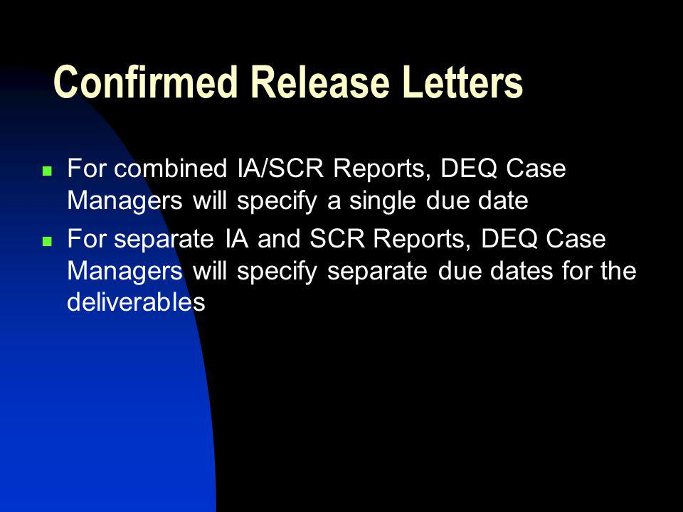 Confirmed Release Letters For combined IA/SCR Reports, DEQ Case Managers will specify a single due date For separate IA and SCR Reports, DEQ Case Managers will specify separate due dates for the deliverables
