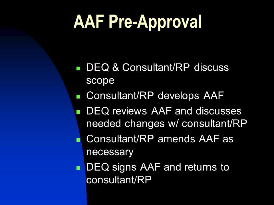 AAF Pre-Approval DEQ & Consultant/RP discuss scope Consultant/RP develops AAF DEQ reviews AAF and discusses needed changes w/ consultant/RP Consultant/RP amends AAF as necessary DEQ signs AAF and returns to consultant/RP
