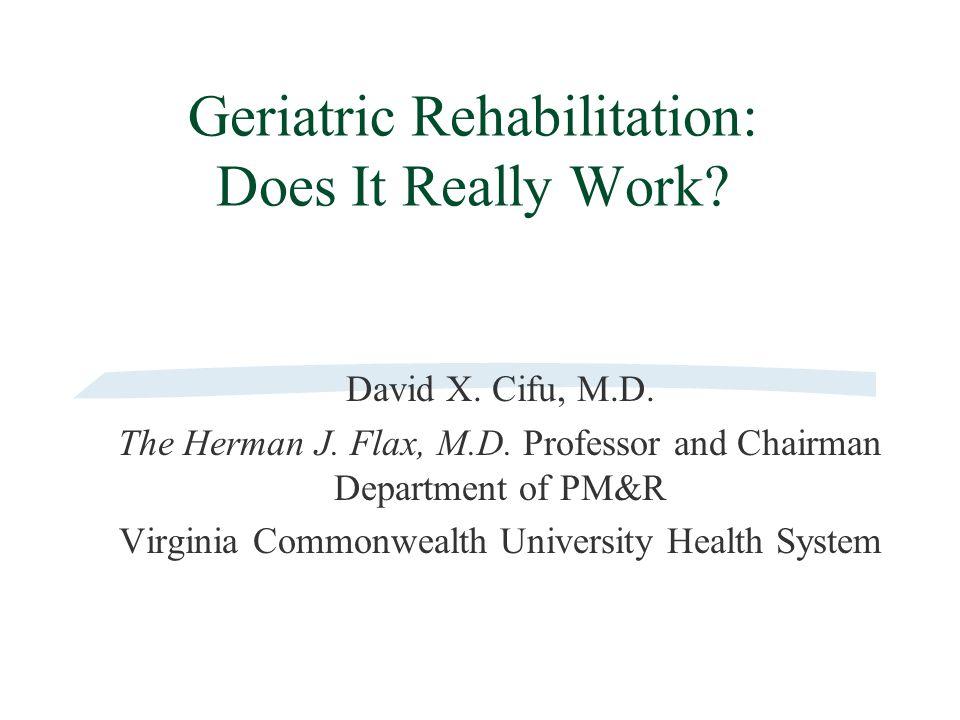 Geriatric Rehabilitation: Does It Really Work. David X.