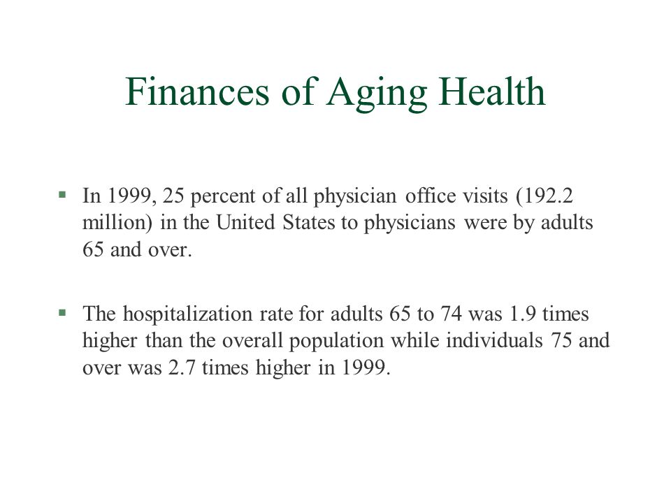 Finances of Aging Health §In 1999, 25 percent of all physician office visits (192.2 million) in the United States to physicians were by adults 65 and over.