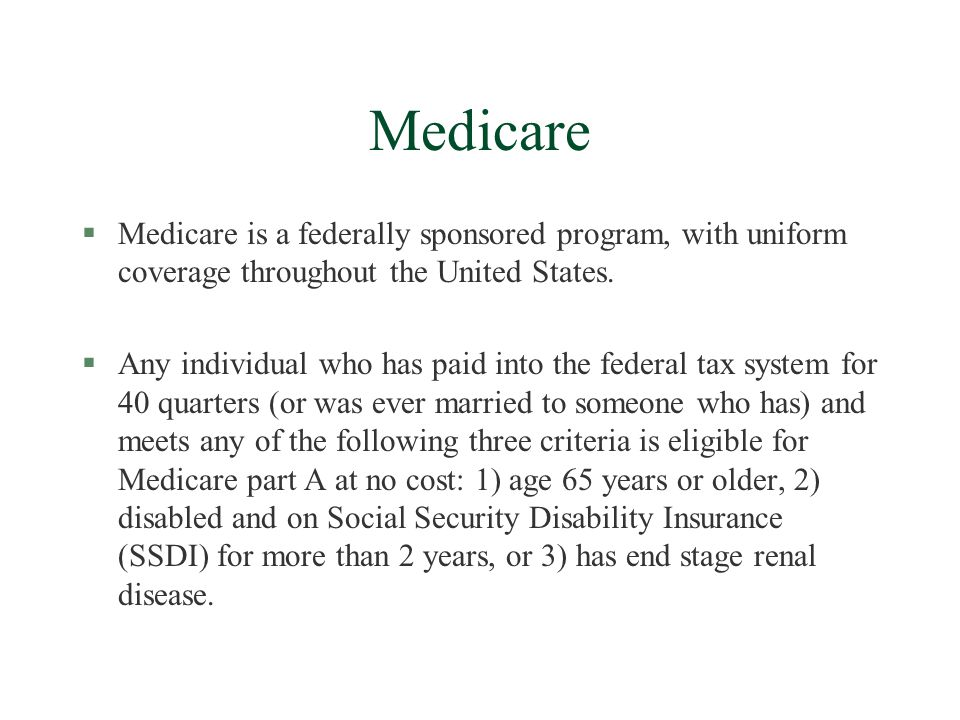 Medicare §Medicare is a federally sponsored program, with uniform coverage throughout the United States.