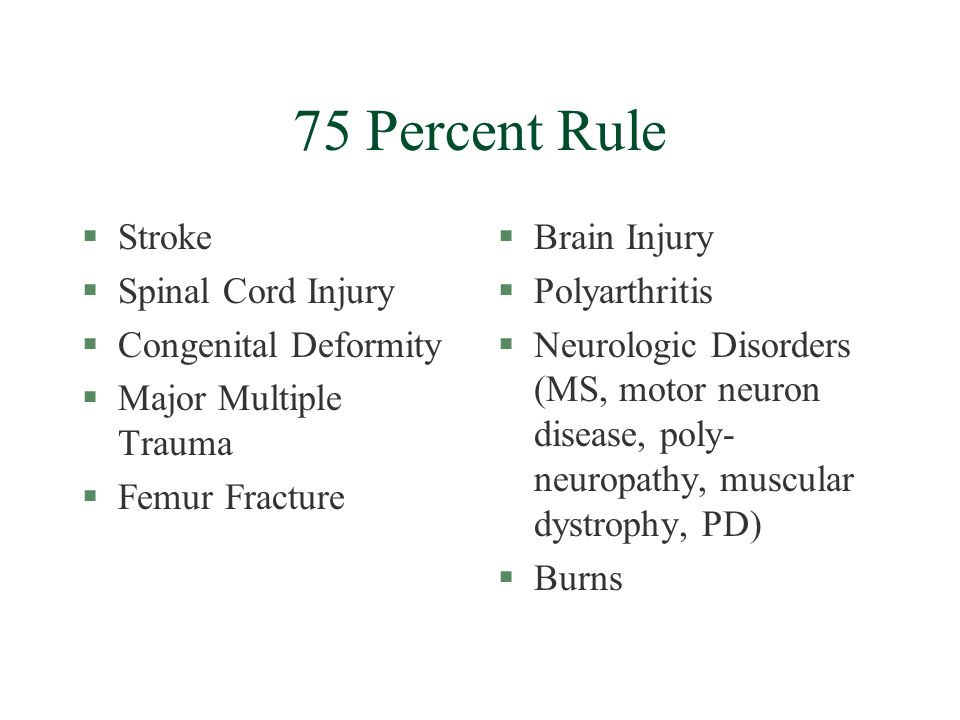 75 Percent Rule §Stroke §Spinal Cord Injury §Congenital Deformity §Major Multiple Trauma §Femur Fracture §Brain Injury §Polyarthritis §Neurologic Disorders (MS, motor neuron disease, poly- neuropathy, muscular dystrophy, PD) §Burns