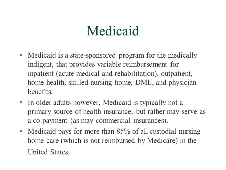 Medicaid §Medicaid is a state-sponsored program for the medically indigent, that provides variable reimbursement for inpatient (acute medical and rehabilitation), outpatient, home health, skilled nursing home, DME, and physician benefits.