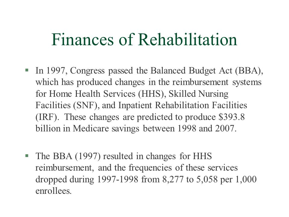 Finances of Rehabilitation §In 1997, Congress passed the Balanced Budget Act (BBA), which has produced changes in the reimbursement systems for Home Health Services (HHS), Skilled Nursing Facilities (SNF), and Inpatient Rehabilitation Facilities (IRF).