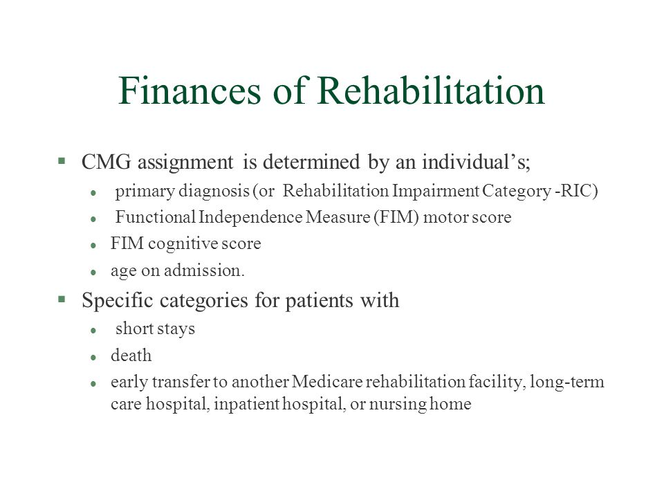 Finances of Rehabilitation §CMG assignment is determined by an individuals; l primary diagnosis (or Rehabilitation Impairment Category -RIC) l Functional Independence Measure (FIM) motor score l FIM cognitive score l age on admission.