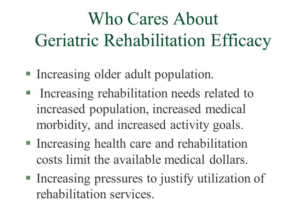 Geriatric Rehabilitation Efficacy §Limited prospective research investigating the efficacy of specific rehabilitation interventions in the older adult.