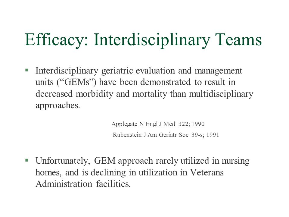 Efficacy: Interdisciplinary Teams §Interdisciplinary geriatric evaluation and management units (GEMs) have been demonstrated to result in decreased morbidity and mortality than multidisciplinary approaches.