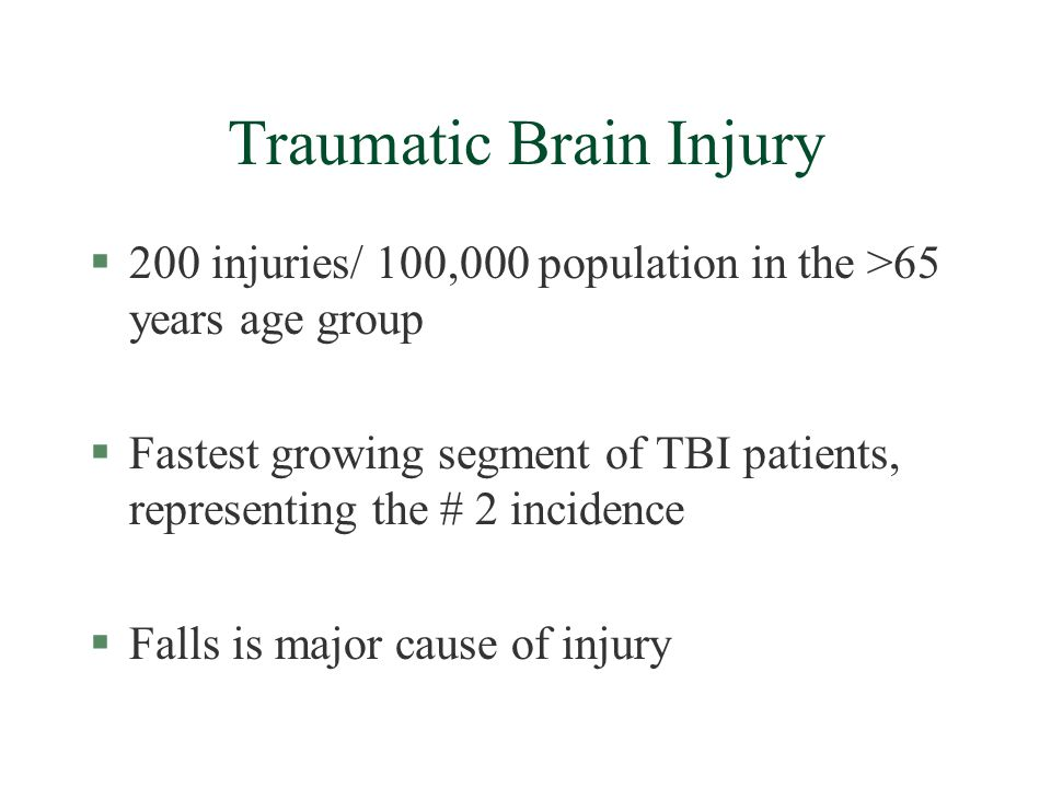 Traumatic Brain Injury §200 injuries/ 100,000 population in the >65 years age group §Fastest growing segment of TBI patients, representing the # 2 incidence §Falls is major cause of injury