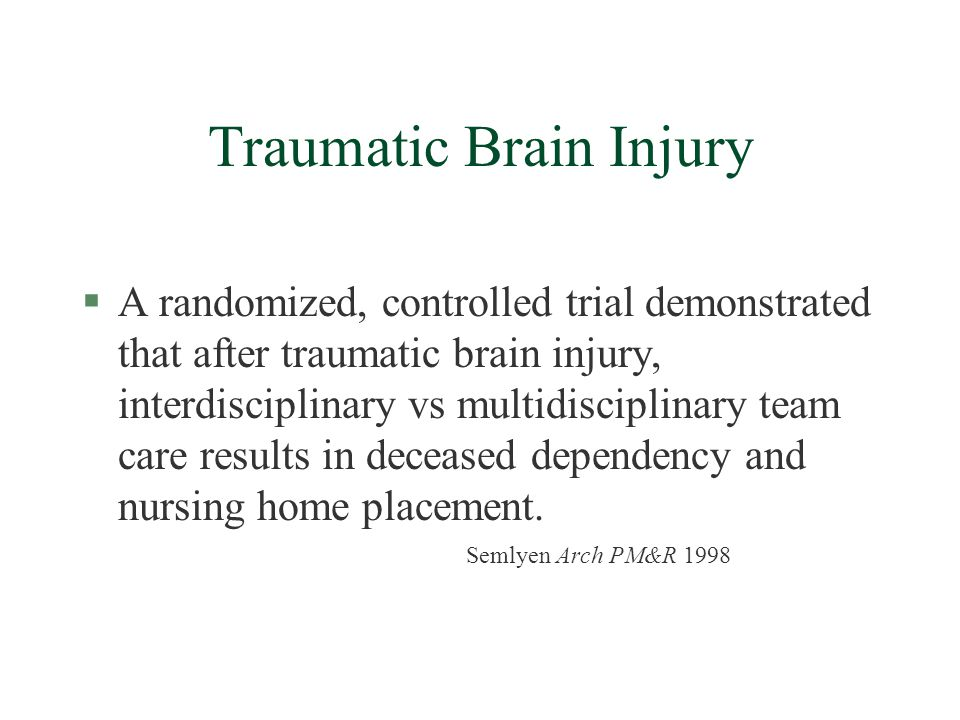 Traumatic Brain Injury §A randomized, controlled trial demonstrated that after traumatic brain injury, interdisciplinary vs multidisciplinary team care results in deceased dependency and nursing home placement.