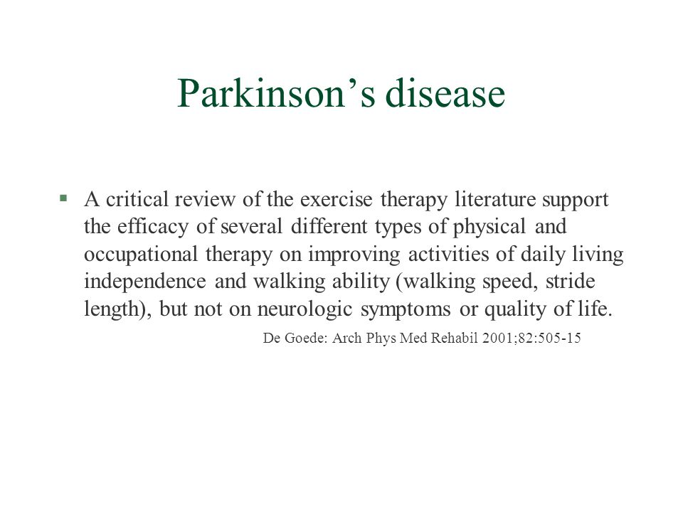 Parkinsons disease §A critical review of the exercise therapy literature support the efficacy of several different types of physical and occupational therapy on improving activities of daily living independence and walking ability (walking speed, stride length), but not on neurologic symptoms or quality of life.