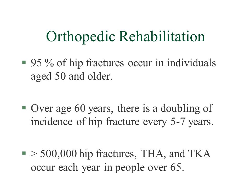 Orthopedic Rehabilitation §95 % of hip fractures occur in individuals aged 50 and older.