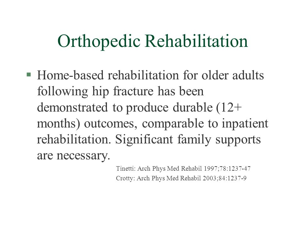 Orthopedic Rehabilitation §Home-based rehabilitation for older adults following hip fracture has been demonstrated to produce durable (12+ months) outcomes, comparable to inpatient rehabilitation.