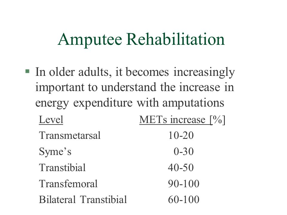 Amputee Rehabilitation §In older adults, it becomes increasingly important to understand the increase in energy expenditure with amputations LevelMETs increase [%] Transmetarsal10-20 Symes 0-30 Transtibial40-50 Transfemoral90-100 Bilateral Transtibial60-100