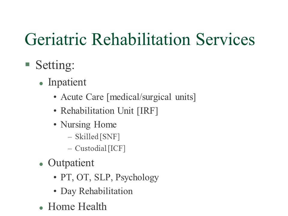 Geriatric Rehabilitation Services §Intensity l Acute Care(MCR, Part A) 1-2 hours per day for 2-8 weeks Multidisciplinary team Cost = $ 30-60/day (no additional reimbursement) l Inpatient Rehabilitation Facility (MCR, Part A) 3 hours therapy + nursing for 2-6 weeks Interdisciplinary team cost = $ 750-1250/day reimbursement = IRF-PPS CMG payment