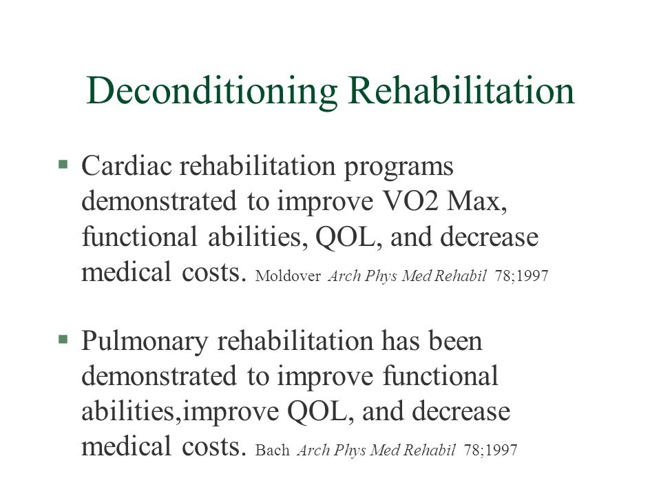 Deconditioning Rehabilitation §Cardiac rehabilitation programs demonstrated to improve VO2 Max, functional abilities, QOL, and decrease medical costs.