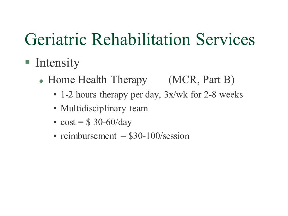 Geriatric Rehabilitation Services §Intensity l Home Health Therapy(MCR, Part B) 1-2 hours therapy per day, 3x/wk for 2-8 weeks Multidisciplinary team cost = $ 30-60/day reimbursement = $30-100/session