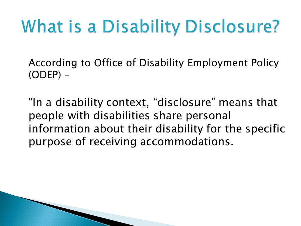 According to Office of Disability Employment Policy (ODEP) – In a disability context, disclosure means that people with disabilities share personal in