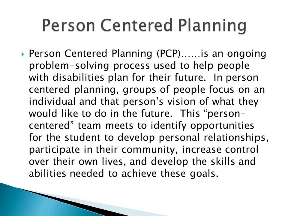 Person Centered Planning (PCP)……is an ongoing problem-solving process used to help people with disabilities plan for their future. In person centered