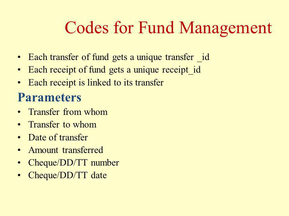 Codes for Fund Management Each transfer of fund gets a unique transfer _id Each receipt of fund gets a unique receipt_id Each receipt is linked to its transfer Parameters Transfer from whom Transfer to whom Date of transfer Amount transferred Cheque/DD/TT number Cheque/DD/TT date