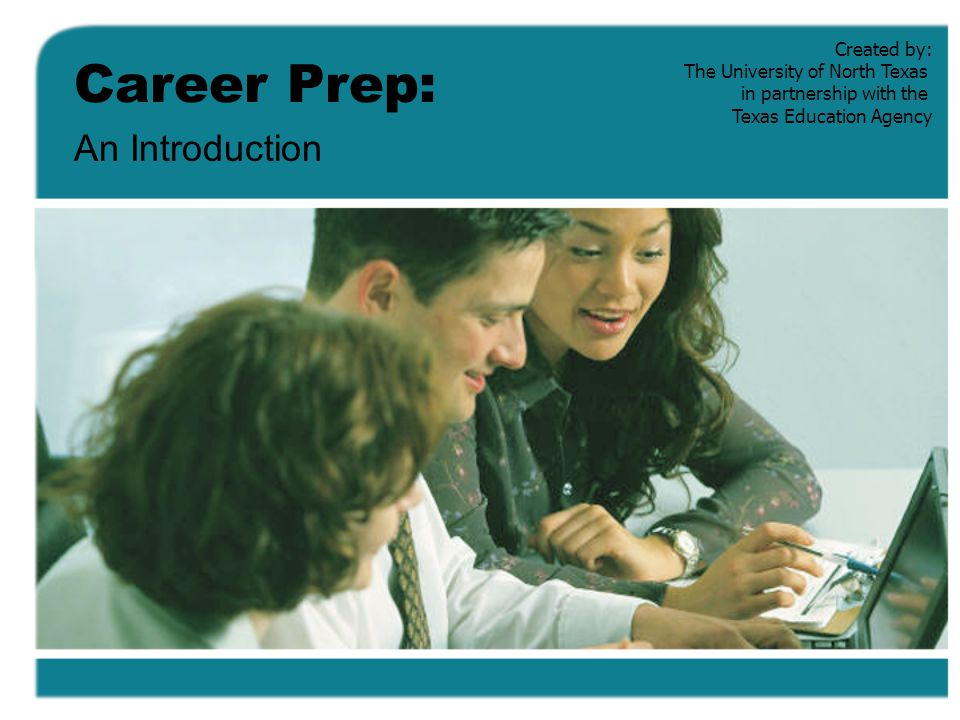 Career Prep: An Introduction Created by: The University of North Texas in partnership with the Texas Education Agency