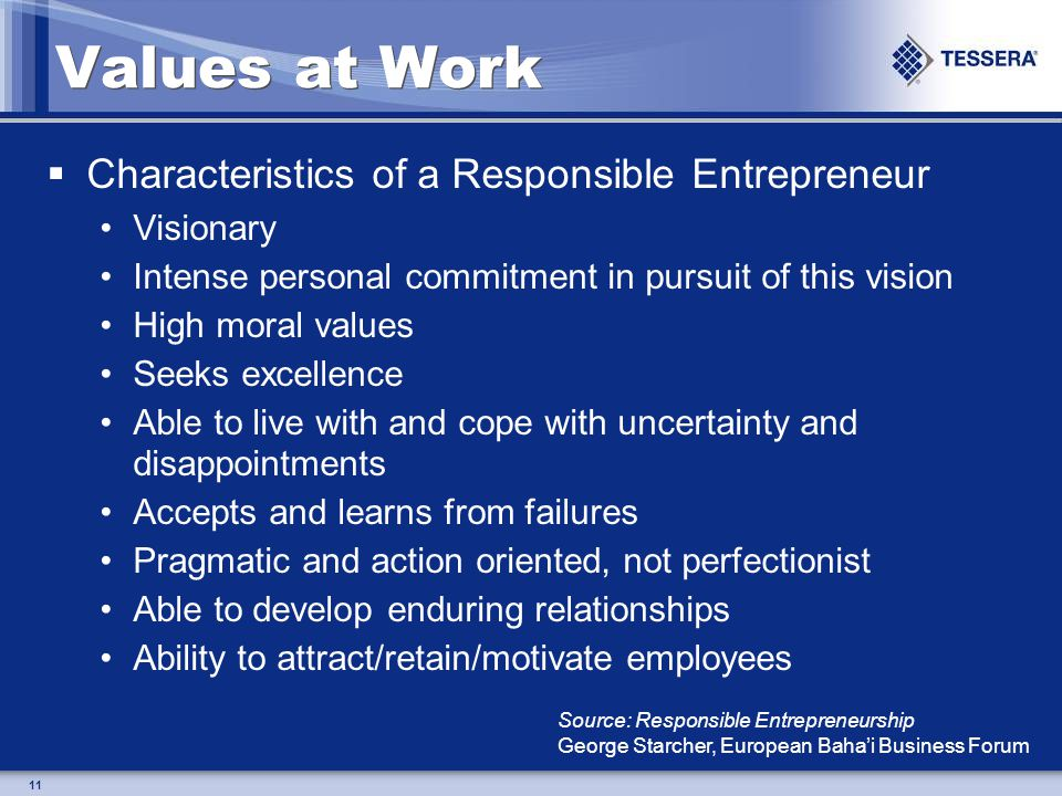 11 Values at Work Characteristics of a Responsible Entrepreneur Visionary Intense personal commitment in pursuit of this vision High moral values Seeks excellence Able to live with and cope with uncertainty and disappointments Accepts and learns from failures Pragmatic and action oriented, not perfectionist Able to develop enduring relationships Ability to attract/retain/motivate employees Source: Responsible Entrepreneurship George Starcher, European Bahai Business Forum