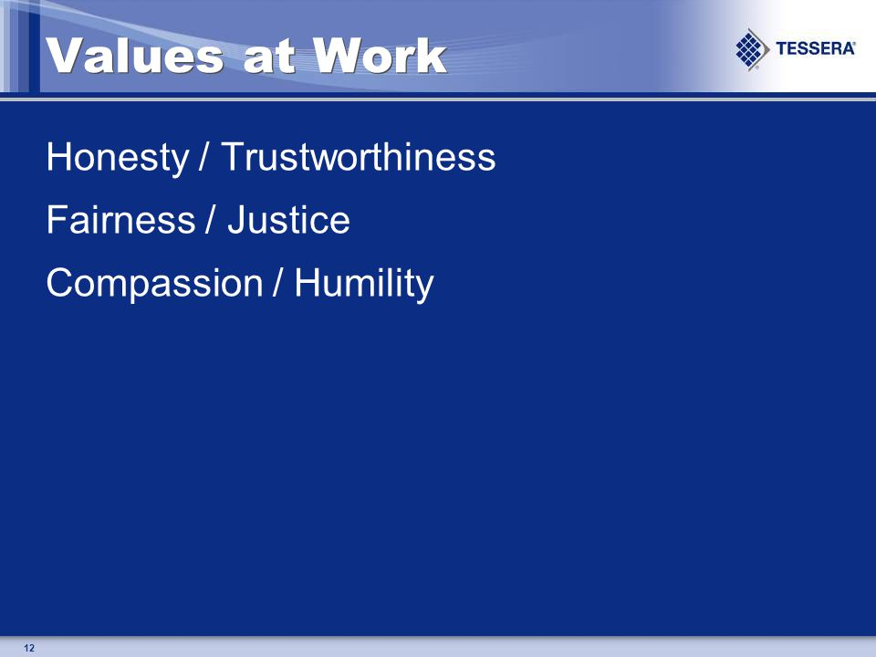 12 Values at Work Honesty / Trustworthiness Fairness / Justice Compassion / Humility