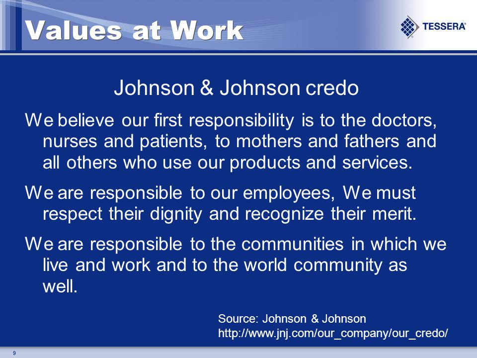 9 Values at Work Johnson & Johnson credo We believe our first responsibility is to the doctors, nurses and patients, to mothers and fathers and all others who use our products and services.