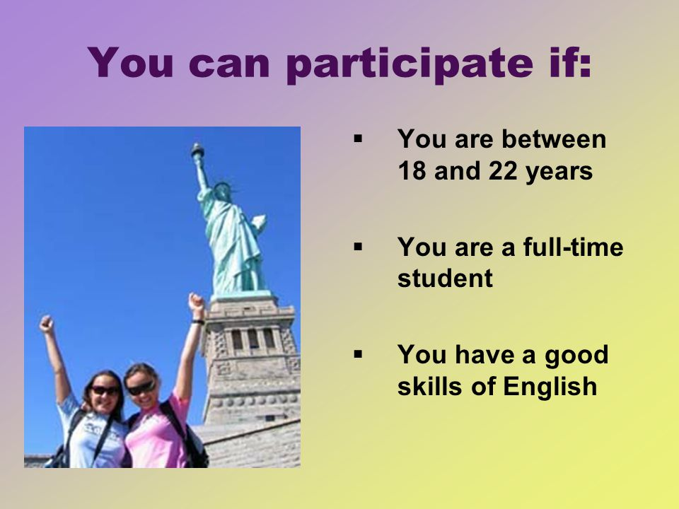You can participate if: You are between 18 and 22 years You are a full-time student You have a good skills of English
