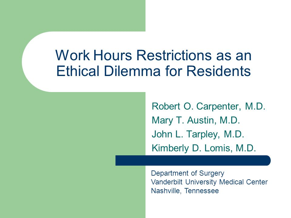 Work Hours Restrictions as an Ethical Dilemma for Residents Robert O. Carpenter, M.D. Mary T. Austin, M.D. John L. Tarpley, M.D. Kimberly D. Lomis, M.