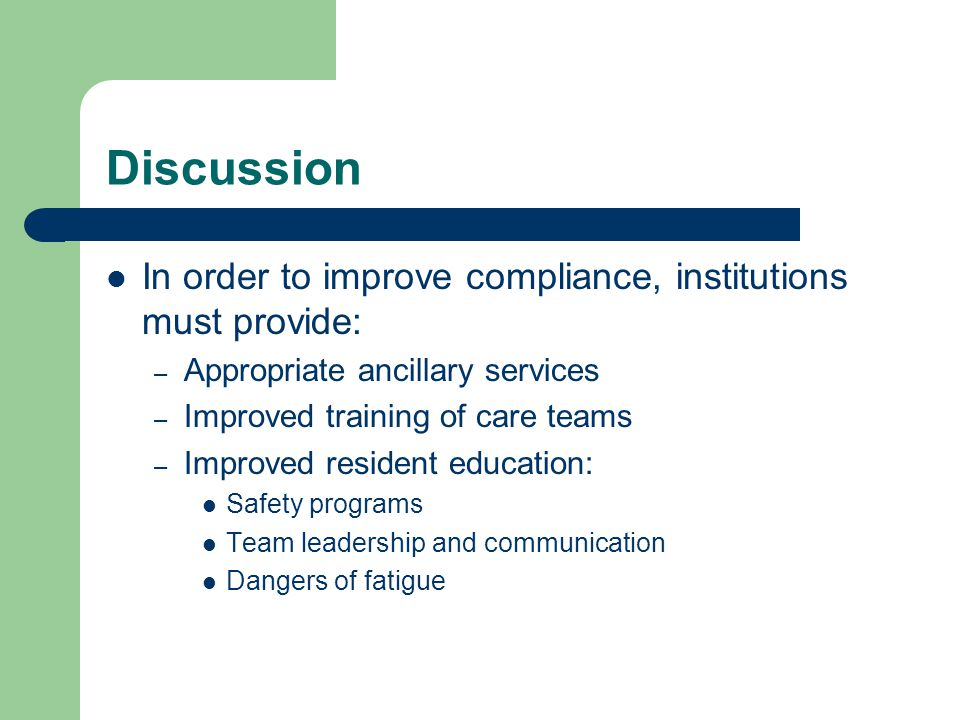 Discussion In order to improve compliance, institutions must provide: – Appropriate ancillary services – Improved training of care teams – Improved resident education: Safety programs Team leadership and communication Dangers of fatigue