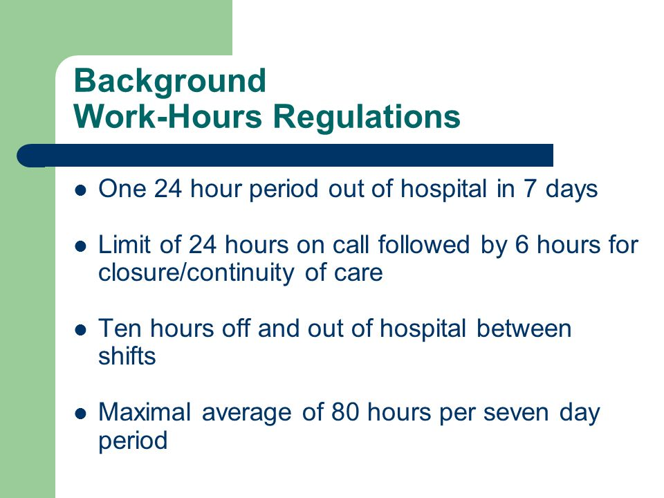 Background Work-Hours Regulations One 24 hour period out of hospital in 7 days Limit of 24 hours on call followed by 6 hours for closure/continuity of care Ten hours off and out of hospital between shifts Maximal average of 80 hours per seven day period