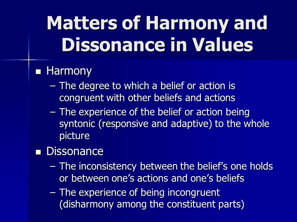 Matters of Harmony and Dissonance in Values Harmony Harmony –The degree to which a belief or action is congruent with other beliefs and actions –The e
