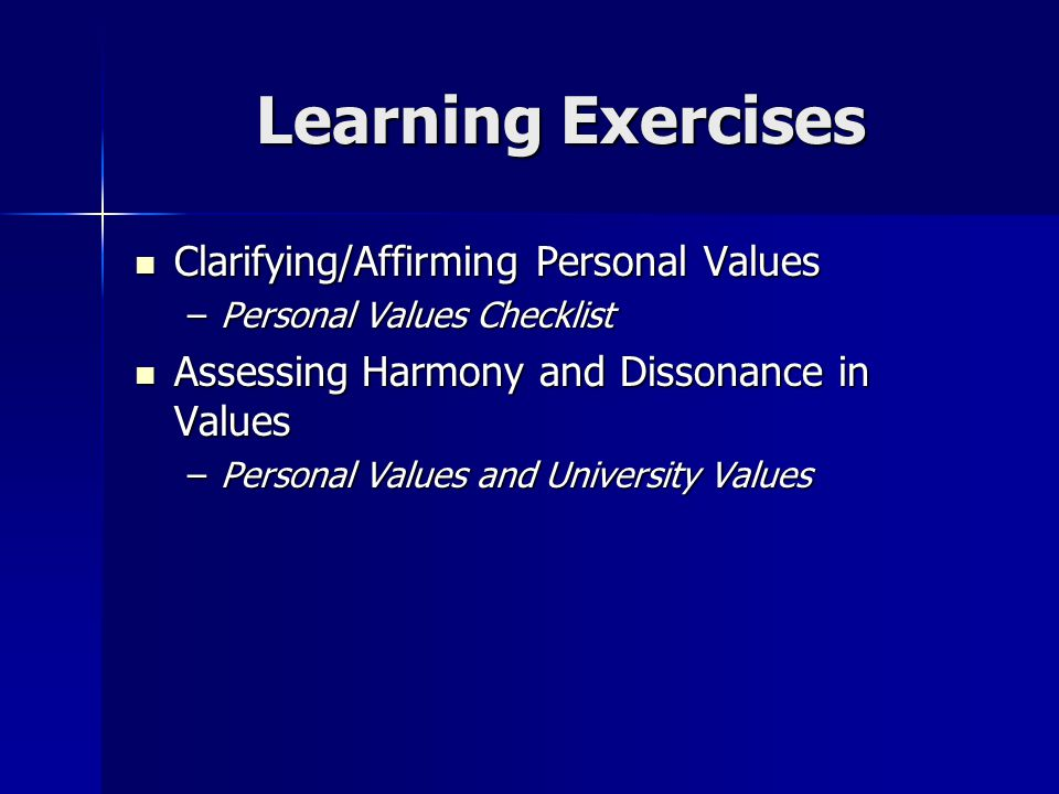 Learning Exercises Clarifying/Affirming Personal Values Clarifying/Affirming Personal Values –Personal Values Checklist Assessing Harmony and Dissonan