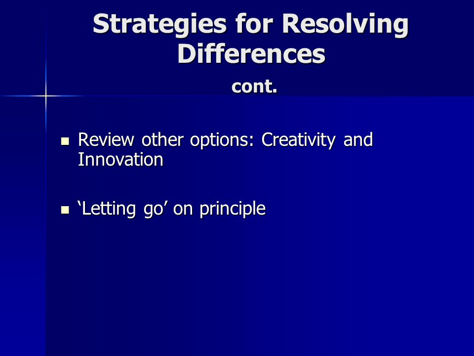 Strategies for Resolving Differences cont. Review other options: Creativity and Innovation Review other options: Creativity and Innovation Letting go