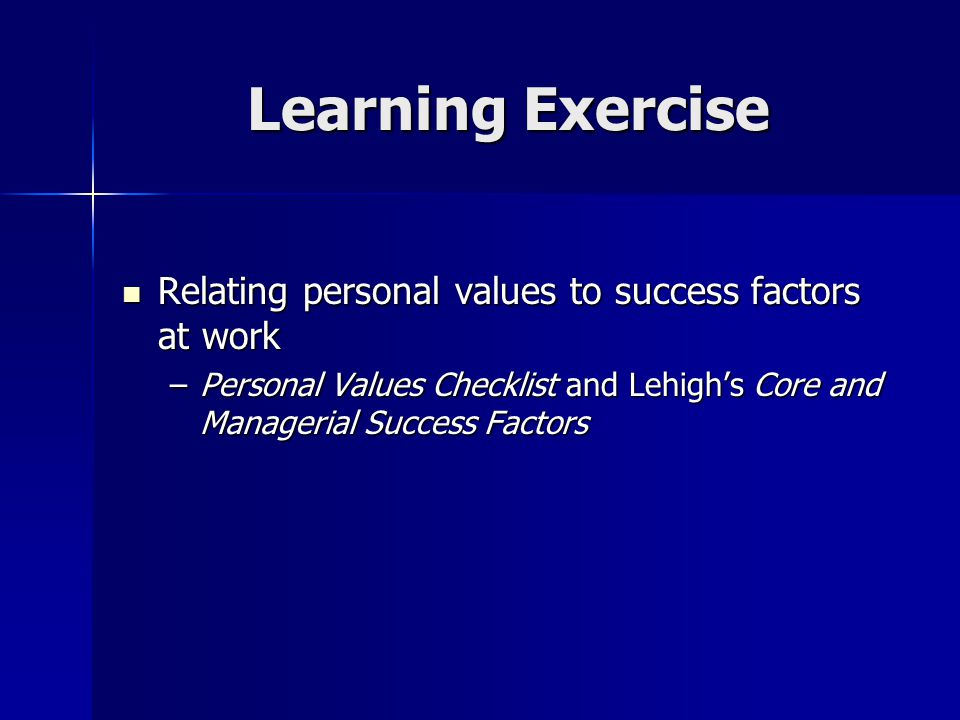 Learning Exercise Relating personal values to success factors at work Relating personal values to success factors at work –Personal Values Checklist a