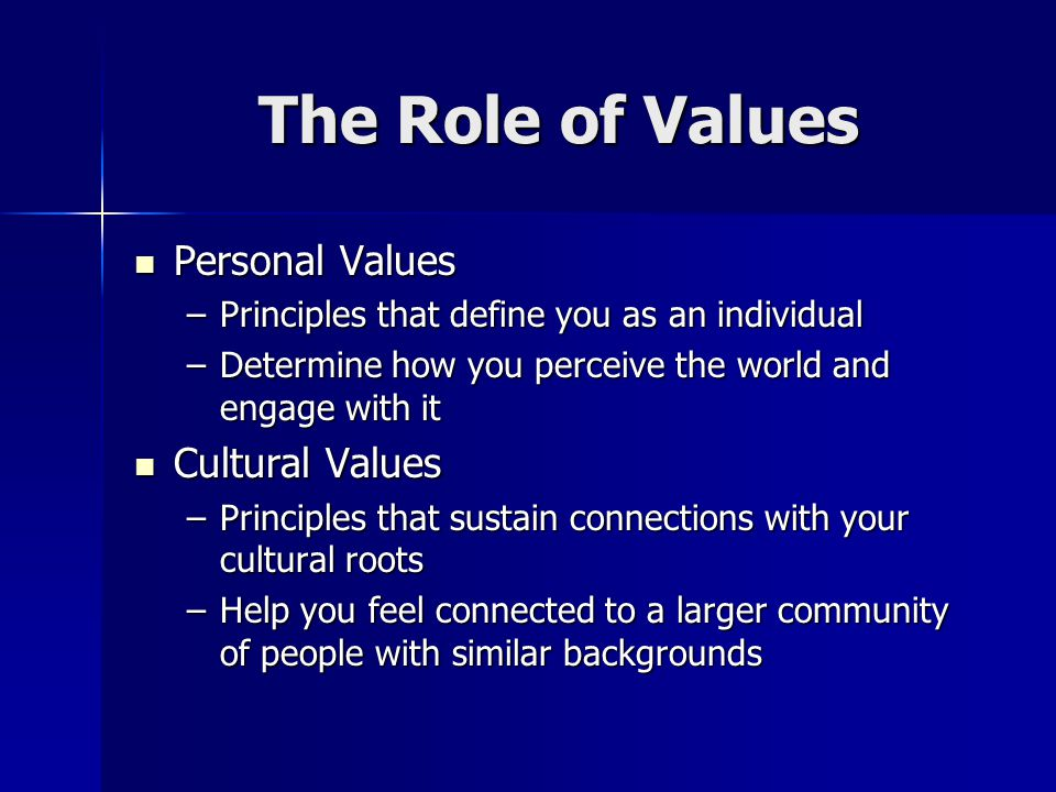 The Role of Values Personal Values Personal Values –Principles that define you as an individual –Determine how you perceive the world and engage with