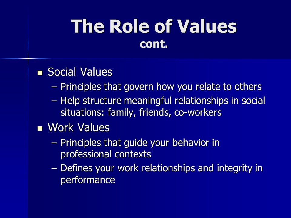 Strategic Properties of Values Values are dynamicthey can change over time Values are dynamicthey can change over time Values are influenced by developmental phases of life Values are influenced by developmental phases of life Values are a reflection of self-esteem/self- worth Values are a reflection of self-esteem/self- worth Values are reflected by personal behavior as much or more than by what we say Values are reflected by personal behavior as much or more than by what we say