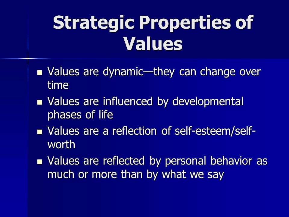 Strategic Properties of Values Values are dynamicthey can change over time Values are dynamicthey can change over time Values are influenced by develo