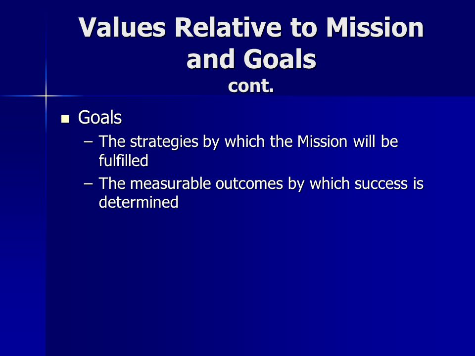 Values Relative to Mission and Goals cont. Goals Goals –The strategies by which the Mission will be fulfilled –The measurable outcomes by which succes