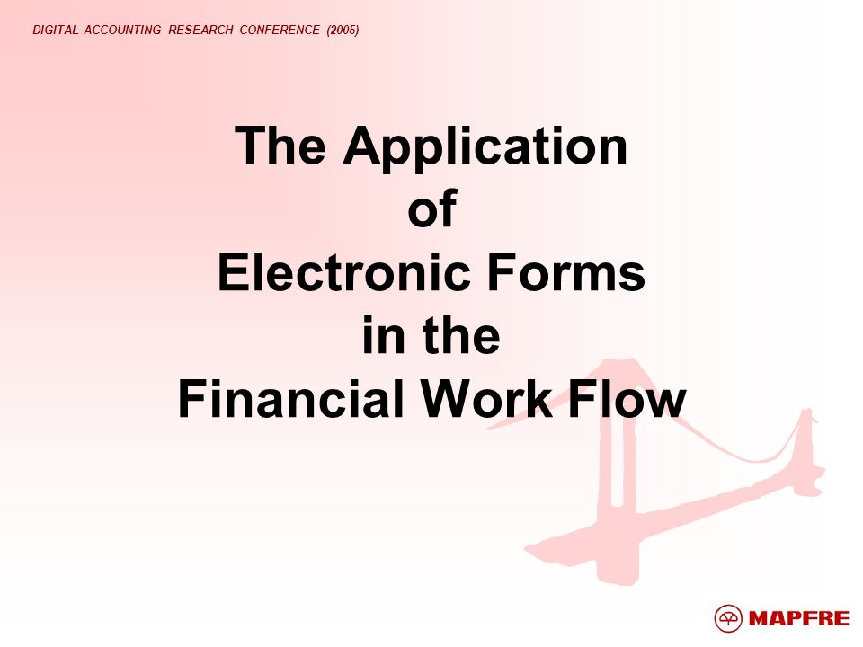 DIGITAL ACCOUNTING RESEARCH CONFERENCE (2005) The Application of Electronic Forms in the Financial Work Flow